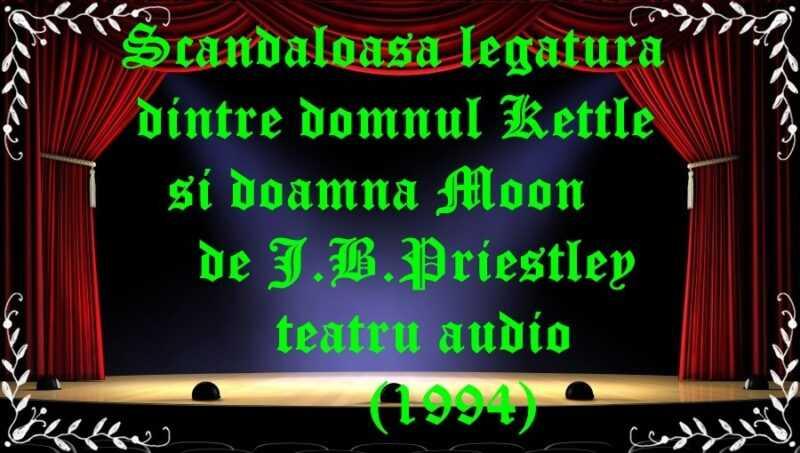 Scandaloasa legatura dintre domnul Kettle si doamna Moon de J.B.Priestley teatru audio (1994) latimp.eu teatru