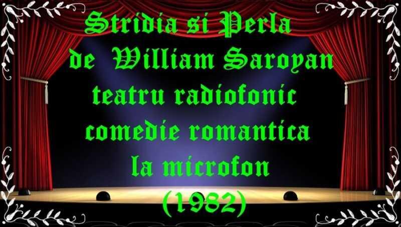 Stridia si Perla de William Saroyan teatru radiofonic comedie romantica la microfon (1982) latimp.eu teatru