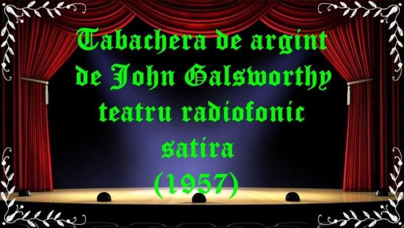 Tabachera de argint de John Galsworthy teatru radiofonic satira (1957) latimp.eu teatru