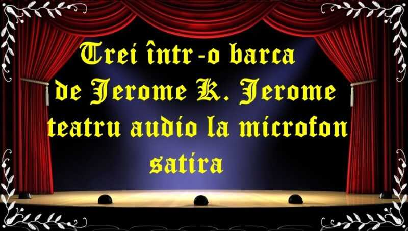 Trei într-o barcă de Jerome K. Jerome teatru audio la microfon satira latimp.eu teatru