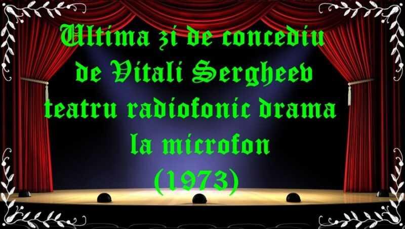 Ultima zi de concediu de Vitali Sergheev teatru radiofonic drama la microfon (1973) latimp.eu teatru