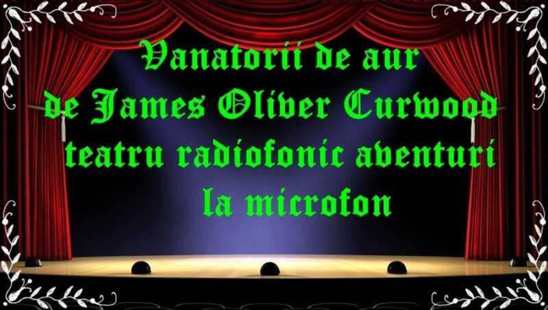 Vanatorii de aur de James Oliver Curwood teatru radiofonic aventuri la microfon latimp.eu teatru