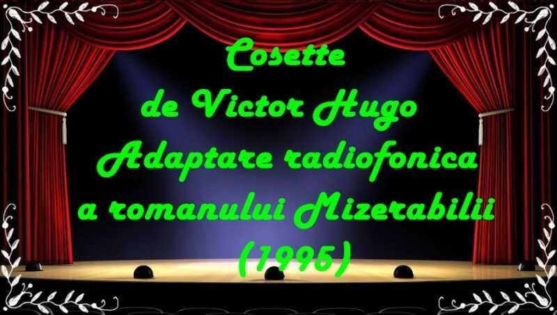 Cosette de Victor Hugo Adaptare radiofonica a romanului Mizerabilii (1995) latimp.eu teatru