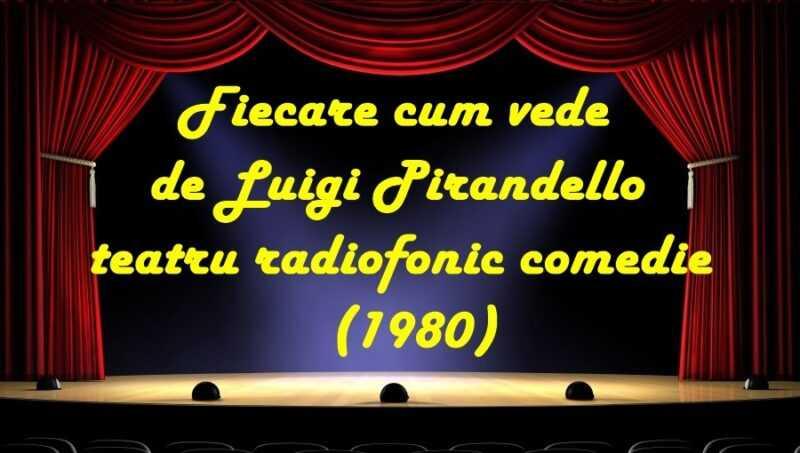 Fiecare cum vede de Luigi Pirandello teatru radiofonic comedie (1980) latimp.eu teatru