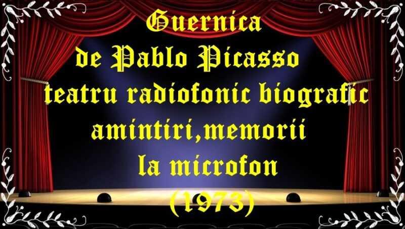 Guernica de Pablo Picasso teatru radiofonic biografic, amintiri,memorii la microfon (1973) latimp.eu teatru