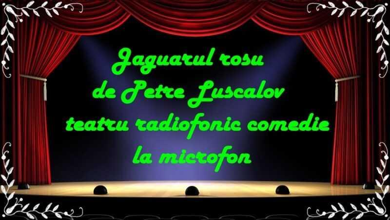 Jaguarul rosu de Petre Luscalov teatru radiofonic comedie la microfon latimp.eu teatru