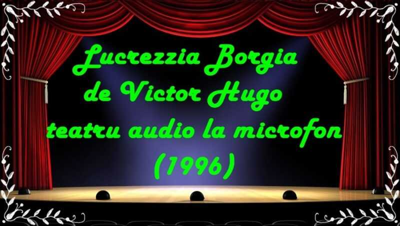 Lucrezzia Borgia de Victor Hugo teatru audio la microfon(1996) latimp.eu teatru