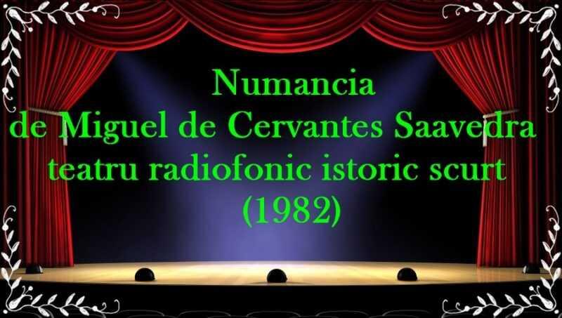 Numancia de Miguel de Cervantes Saavedra teatru radiofonic istoric scurt (1982) latimp.eu teatru