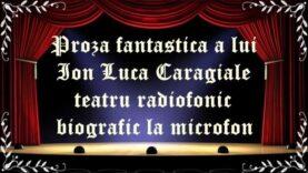Proza fantastica a lui Ion Luca Caragiale teatru radiofonic biografic la microfon latimp.eu teatru