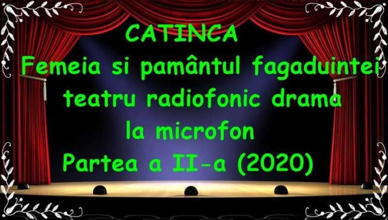 CATINCA – Femeia si pamântul fagaduintei teatru radiofoni drama la microfon Partea a II-a (2020) latimp.eu teatru