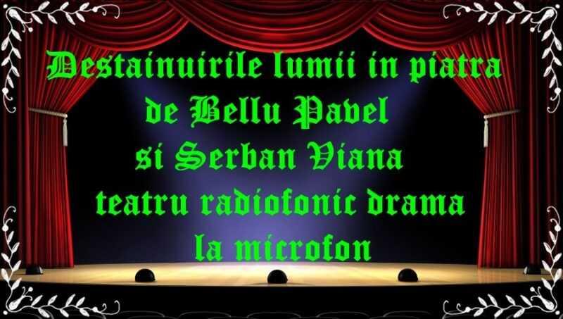Destainuirile lumii in piatra de Bellu Pavel si Serban Viana teatru radiofonic drama la microfon latimp.eu teatru
