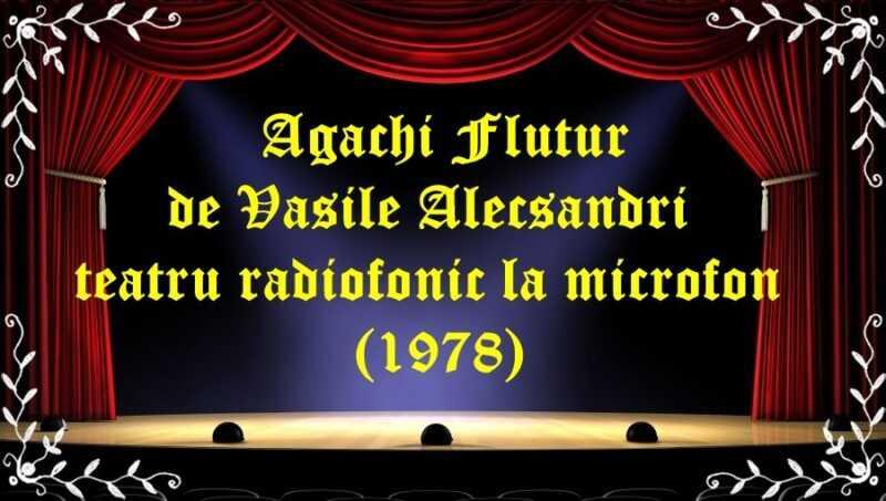 Agachi Flutur de Vasile Alecsandri teatru radiofonic la microfon (1978) latimp.eu teatru