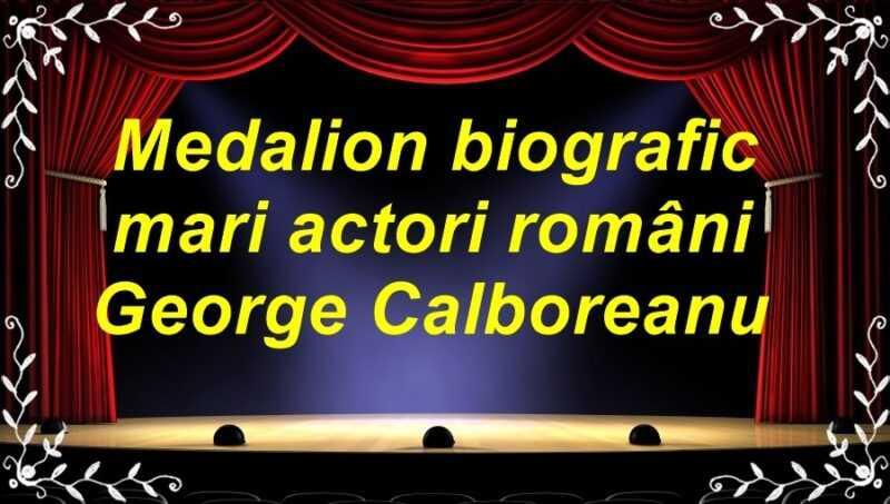 Medalion biografic mari actori români George Calboreanu latimp.eu teatru