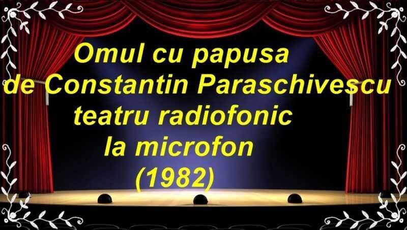 Omul cu păpușa de Constantin Paraschivescu teatru radiofonic la microfon (1982) latimp.eu teatru